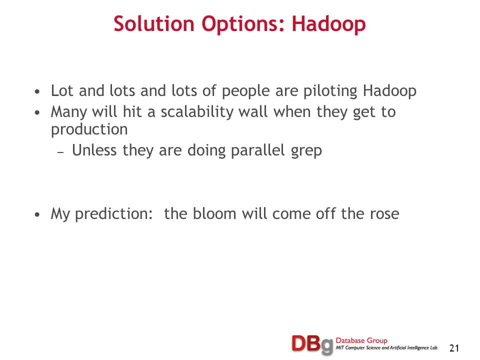 21 Solution Options: Hadoop Lot and lots and lots of people are piloting Hadoop Many will hit a scalability wall when they get to production — Unless