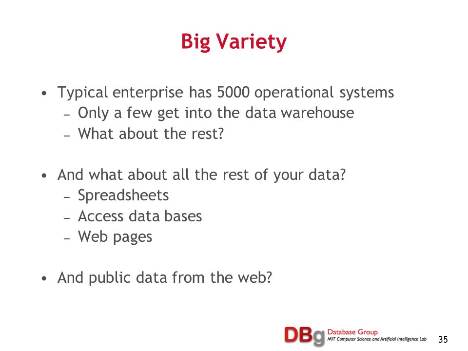 35 Big Variety Typical enterprise has 5000 operational systems — Only a few get into the data warehouse — What about the rest.