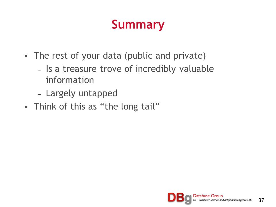 37 Summary The rest of your data (public and private) — Is a treasure trove of incredibly valuable information — Largely untapped Think of this as the long tail