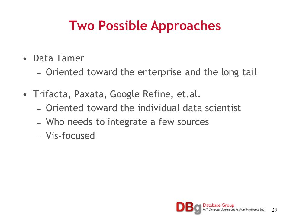 39 Two Possible Approaches Data Tamer — Oriented toward the enterprise and the long tail Trifacta, Paxata, Google Refine, et.al.