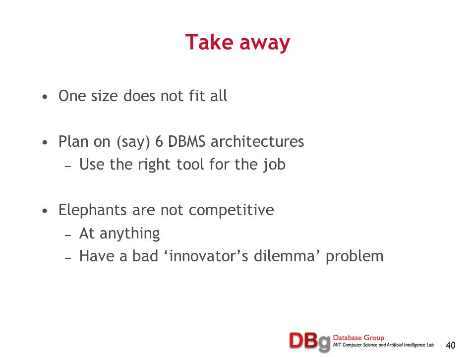 40 Take away One size does not fit all Plan on (say) 6 DBMS architectures — Use the right tool for the job Elephants are not competitive — At anything — Have a bad 'innovator's dilemma' problem