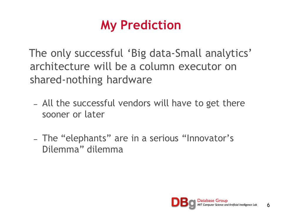 6 My Prediction The only successful 'Big data-Small analytics' architecture will be a column executor on shared-nothing hardware — All the successful vendors will have to get there sooner or later — The elephants are in a serious Innovator's Dilemma dilemma