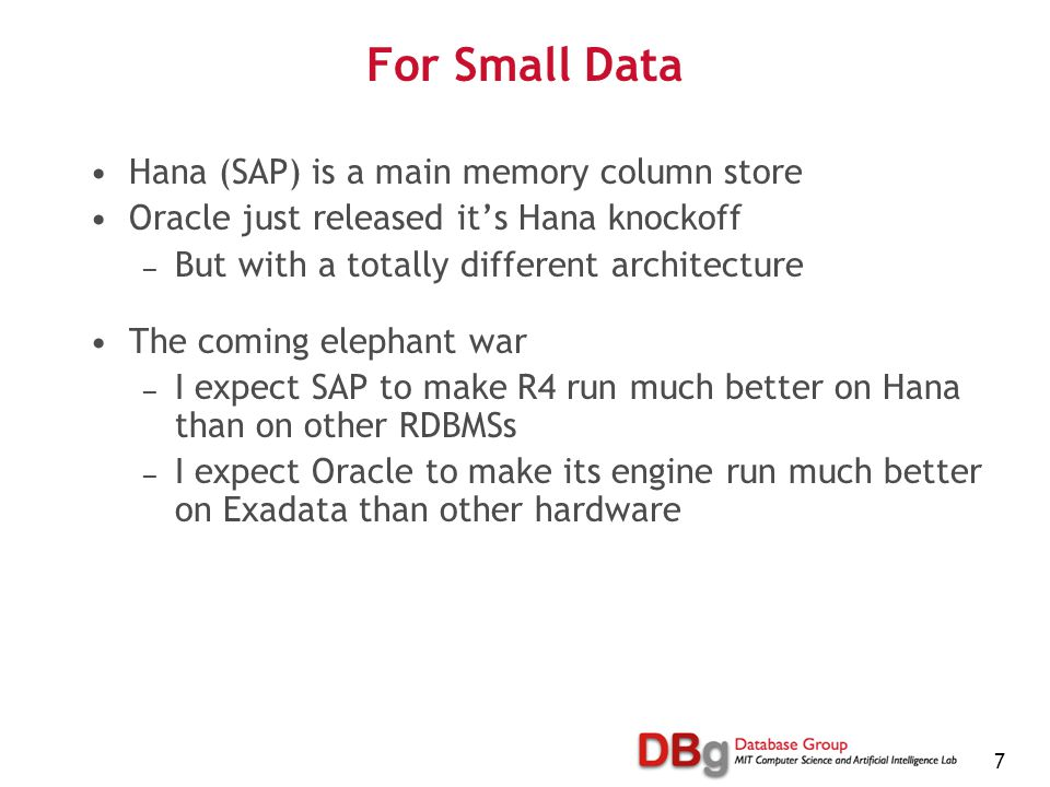 7 For Small Data Hana (SAP) is a main memory column store Oracle just released it's Hana knockoff — But with a totally different architecture The coming elephant war — I expect SAP to make R4 run much better on Hana than on other RDBMSs — I expect Oracle to make its engine run much better on Exadata than other hardware
