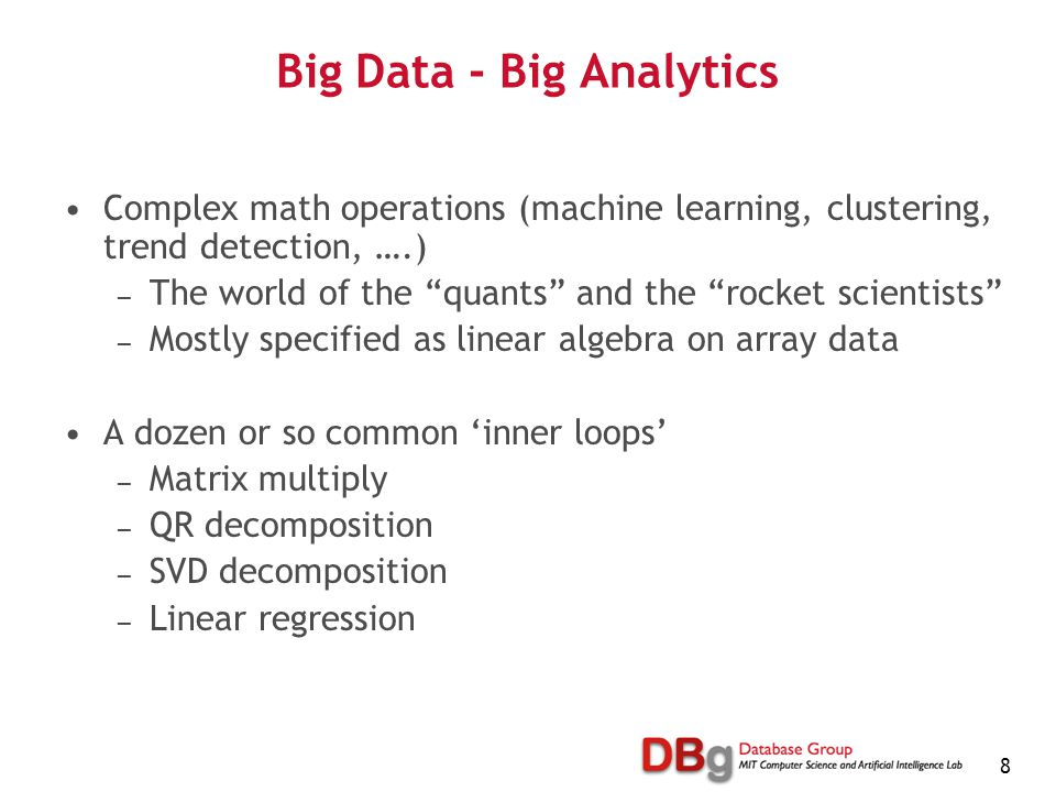 8 Big Data - Big Analytics Complex math operations (machine learning, clustering, trend detection, ….) — The world of the quants and the rocket scientists — Mostly specified as linear algebra on array data A dozen or so common 'inner loops' — Matrix multiply — QR decomposition — SVD decomposition — Linear regression