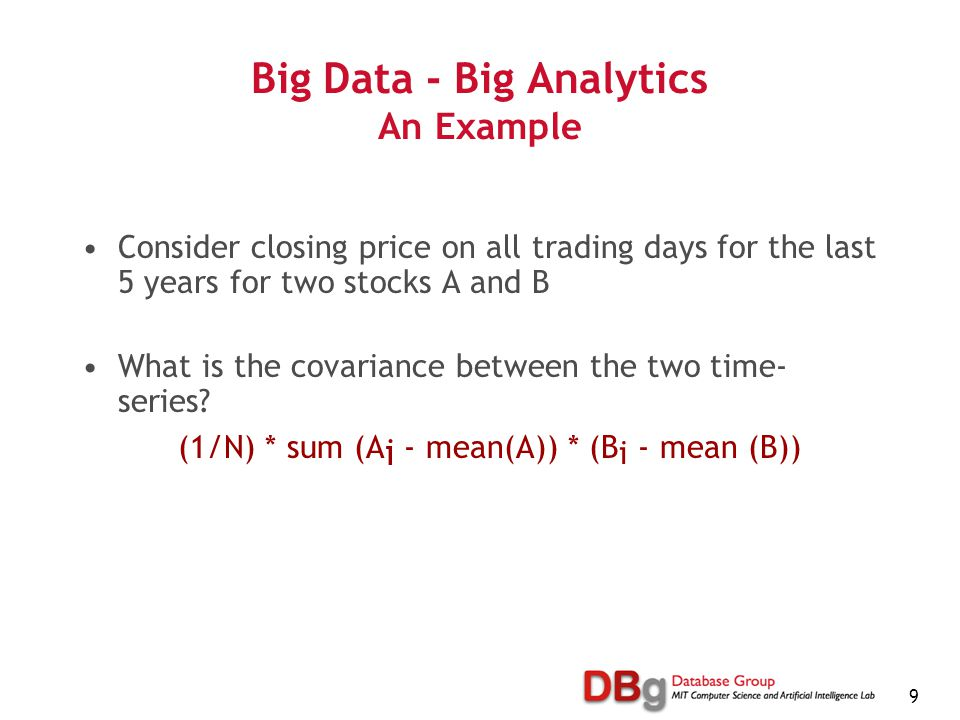 9 Big Data - Big Analytics An Example Consider closing price on all trading days for the last 5 years for two stocks A and B What is the covariance be
