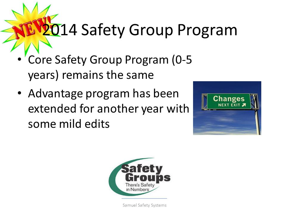 2014 Safety Group Program Core Safety Group Program (0-5 years) remains the same Advantage program has been extended for another year with some mild edits Samuel Safety Systems