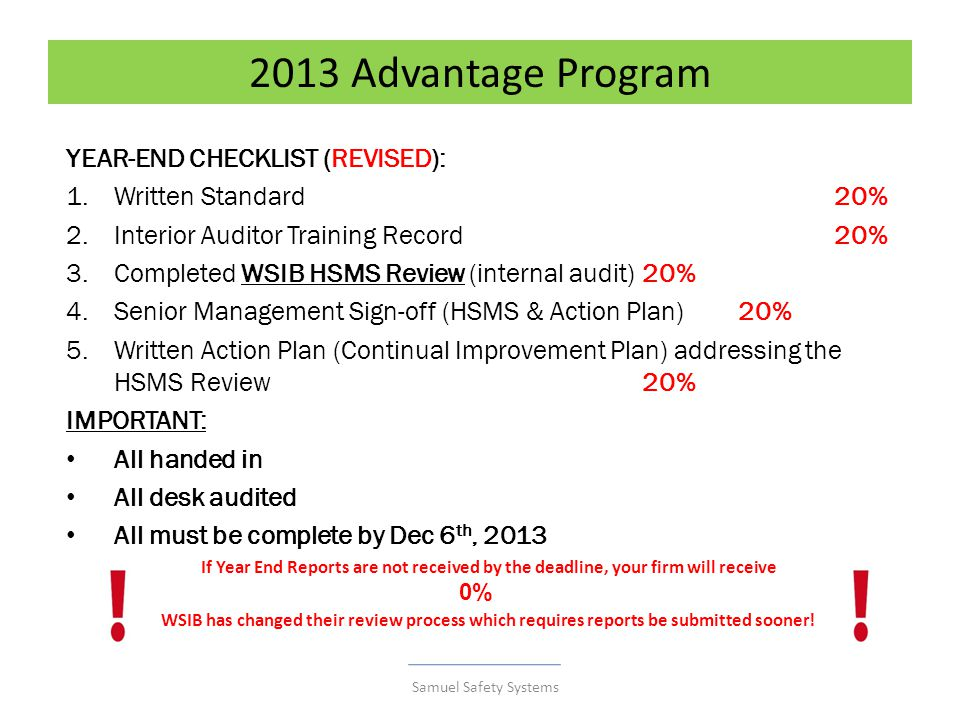2013 Advantage Program YEAR-END CHECKLIST (REVISED): 1.Written Standard20% 2.Interior Auditor Training Record20% 3.Completed WSIB HSMS Review (internal audit) 20% 4.Senior Management Sign-off (HSMS & Action Plan)20% 5.Written Action Plan (Continual Improvement Plan) addressing the HSMS Review 20% IMPORTANT: All handed in All desk audited All must be complete by Dec 6 th, 2013 If Year End Reports are not received by the deadline, your firm will receive WSIB has changed their review process which requires reports be submitted sooner.
