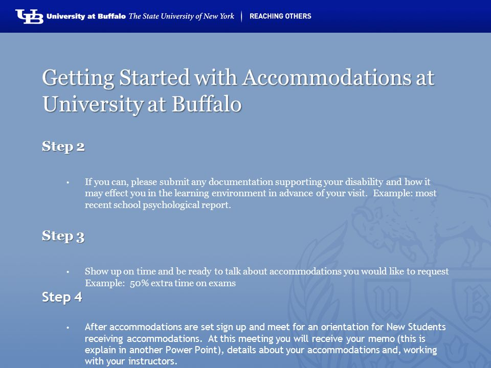 Getting Started with Accommodations at University at Buffalo Step 2 If you can, please submit any documentation supporting your disability and how it may effect you in the learning environment in advance of your visit.