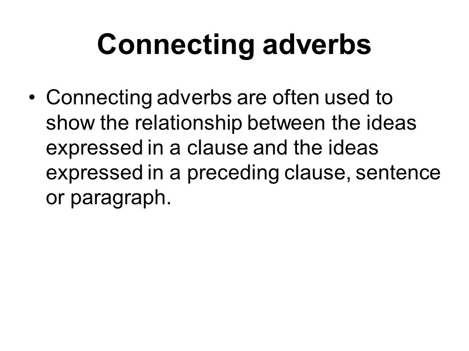Connecting adverbs Connecting adverbs are often used to show the relationship between the ideas expressed in a clause and the ideas expressed in a pre
