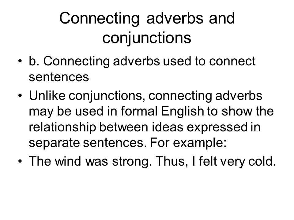 Connecting adverbs and conjunctions b. Connecting adverbs used to connect sentences Unlike conjunctions, connecting adverbs may be used in formal Engl