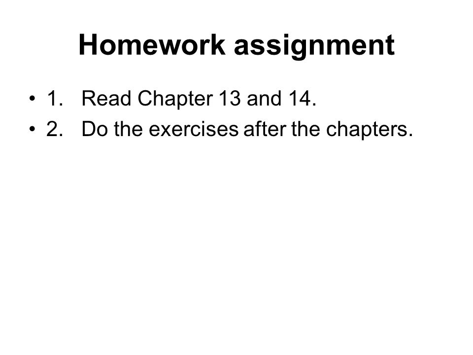 Homework assignment 1. Read Chapter 13 and 14. 2. Do the exercises after the chapters.
