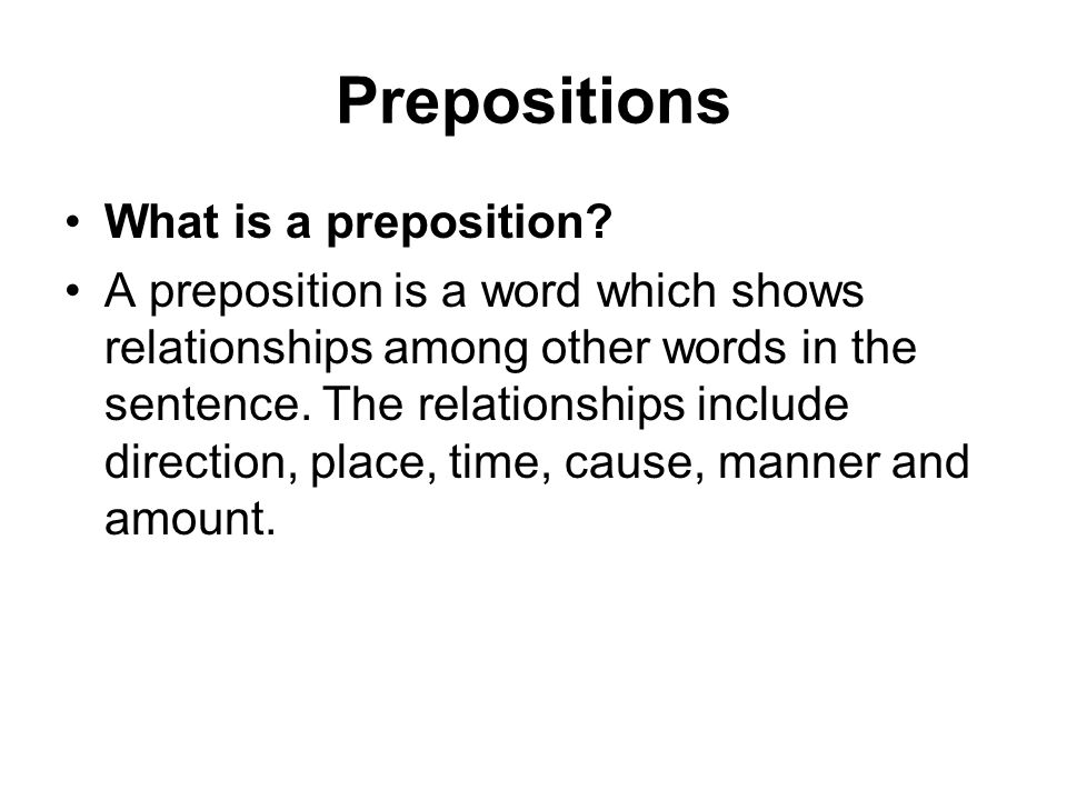 Prepositions What is a preposition? A preposition is a word which shows relationships among other words in the sentence. The relationships include dir