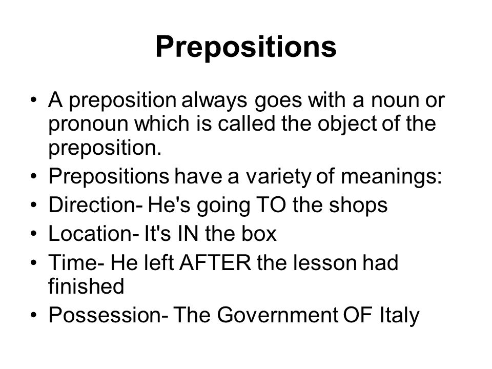 Prepositions A preposition always goes with a noun or pronoun which is called the object of the preposition. Prepositions have a variety of meanings: