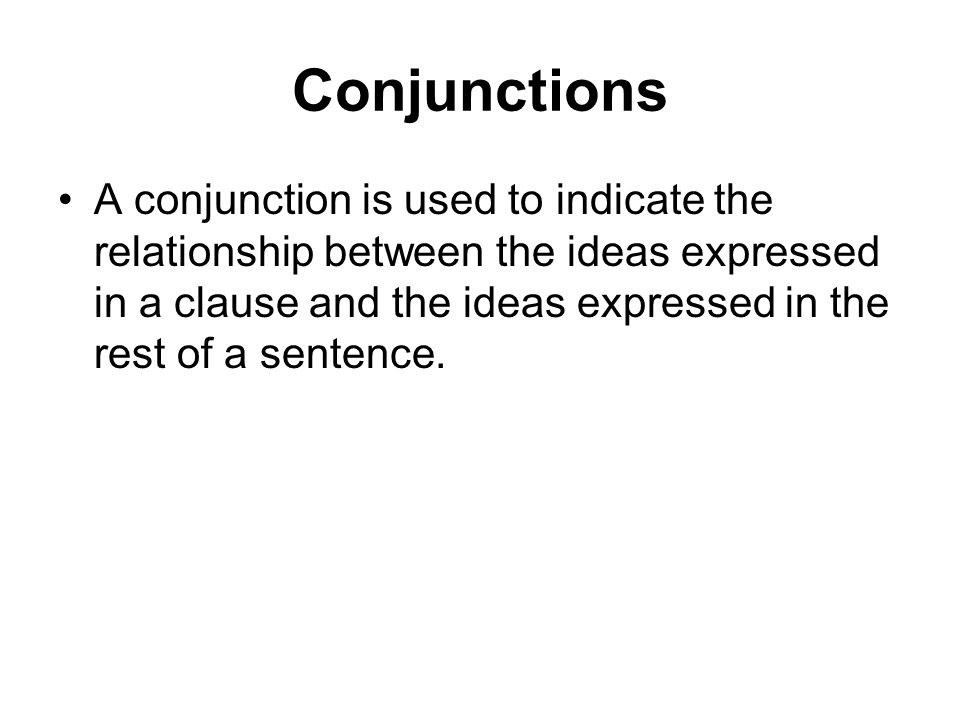 Conjunctions A conjunction is used to indicate the relationship between the ideas expressed in a clause and the ideas expressed in the rest of a sente