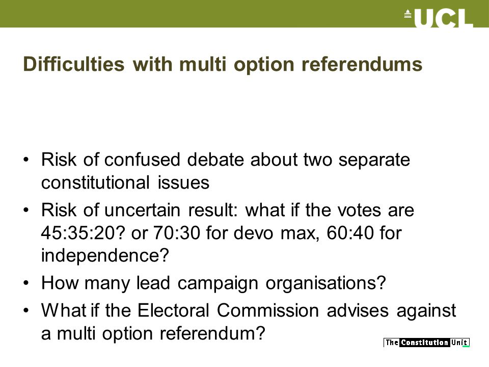 Difficulties with multi option referendums Risk of confused debate about two separate constitutional issues Risk of uncertain result: what if the votes are 45:35:20.