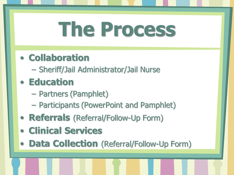 The Process CollaborationCollaboration –Sheriff/Jail Administrator/Jail Nurse EducationEducation –Partners (Pamphlet) –Participants (PowerPoint and Pamphlet) Referrals (Referral/Follow-Up Form)Referrals (Referral/Follow-Up Form) Clinical ServicesClinical Services Data Collection (Referral/Follow-Up Form)Data Collection (Referral/Follow-Up Form)