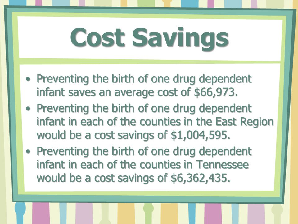 Cost Savings Preventing the birth of one drug dependent infant saves an average cost of $66,973.Preventing the birth of one drug dependent infant saves an average cost of $66,973.