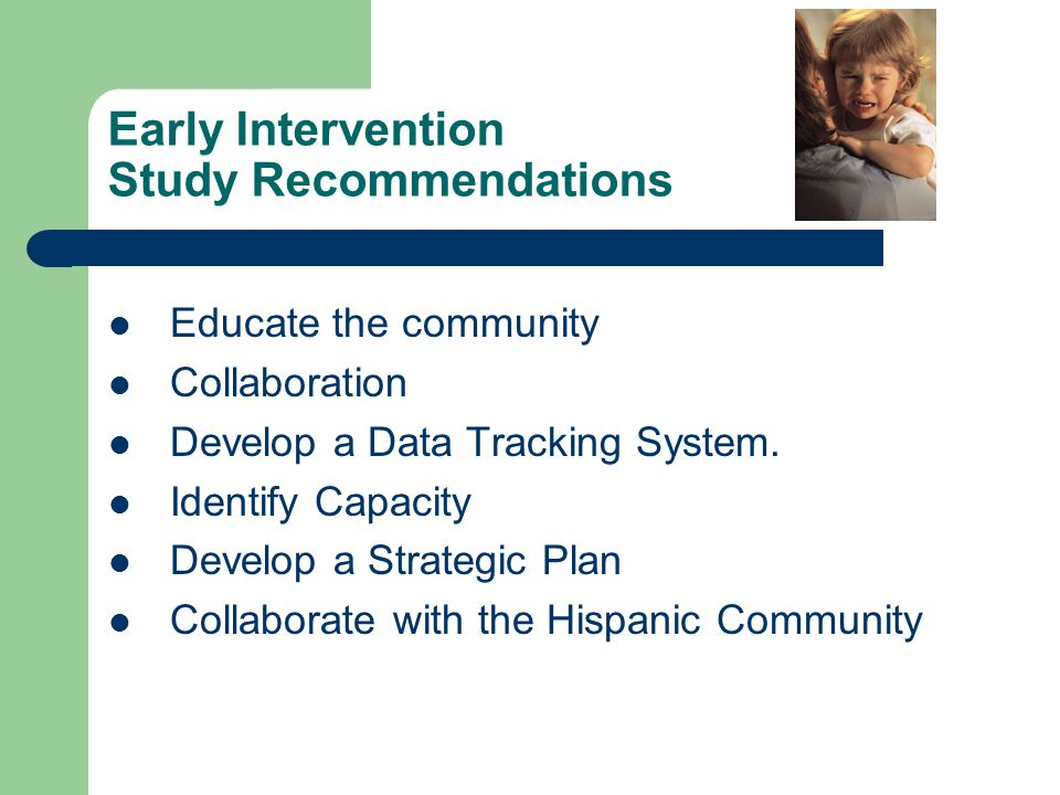 Early Intervention Study Recommendations Educate the community Collaboration Develop a Data Tracking System.