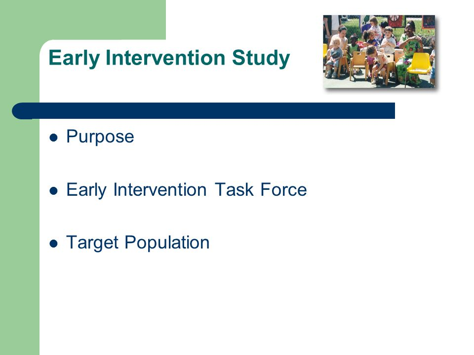 Early Intervention Study Purpose Early Intervention Task Force Target Population