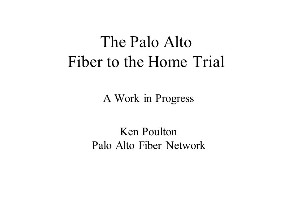 The Palo Alto Fiber to the Home Trial A Work in Progress Ken Poulton Palo Alto Fiber Network