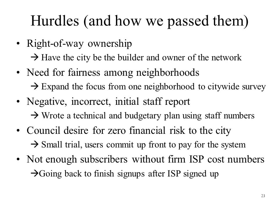23 Hurdles (and how we passed them) Right-of-way ownership  Have the city be the builder and owner of the network Need for fairness among neighborhoods  Expand the focus from one neighborhood to citywide survey Negative, incorrect, initial staff report  Wrote a technical and budgetary plan using staff numbers Council desire for zero financial risk to the city  Small trial, users commit up front to pay for the system Not enough subscribers without firm ISP cost numbers  Going back to finish signups after ISP signed up
