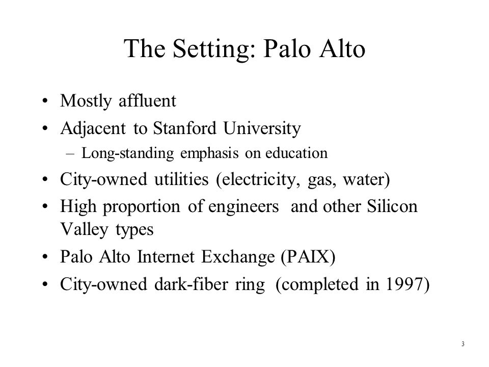 3 The Setting: Palo Alto Mostly affluent Adjacent to Stanford University –Long-standing emphasis on education City-owned utilities (electricity, gas, water) High proportion of engineers and other Silicon Valley types Palo Alto Internet Exchange (PAIX) City-owned dark-fiber ring (completed in 1997)