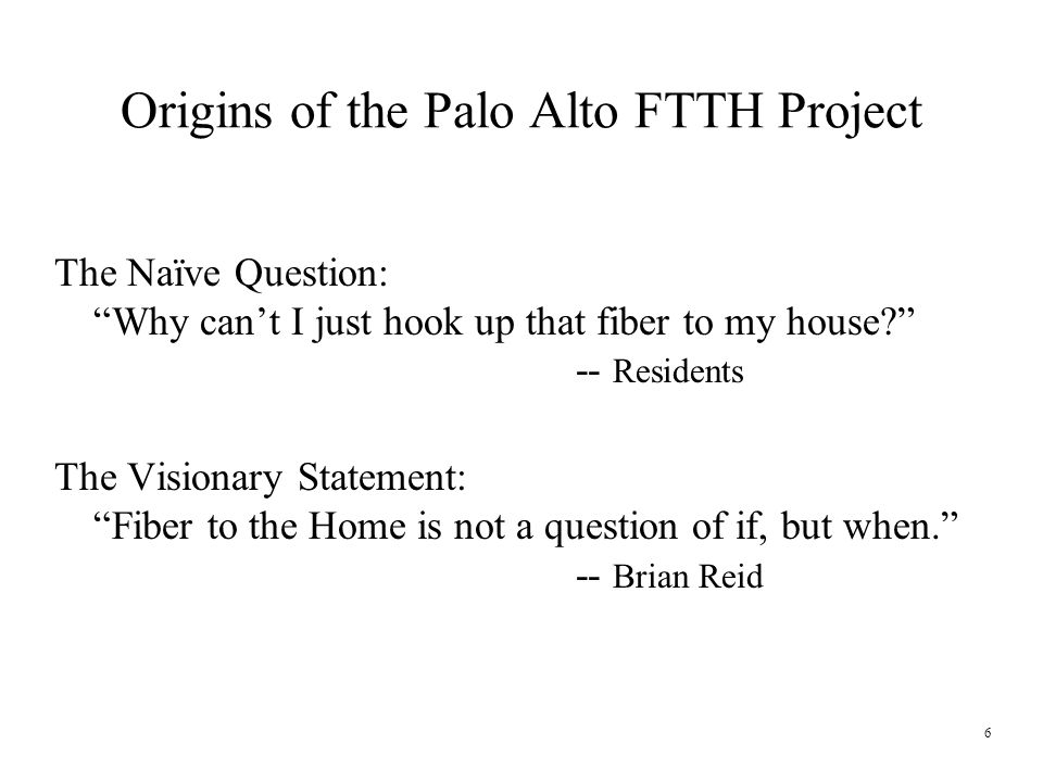 6 Origins of the Palo Alto FTTH Project The Naïve Question: Why can't I just hook up that fiber to my house -- Residents The Visionary Statement: Fiber to the Home is not a question of if, but when. -- Brian Reid