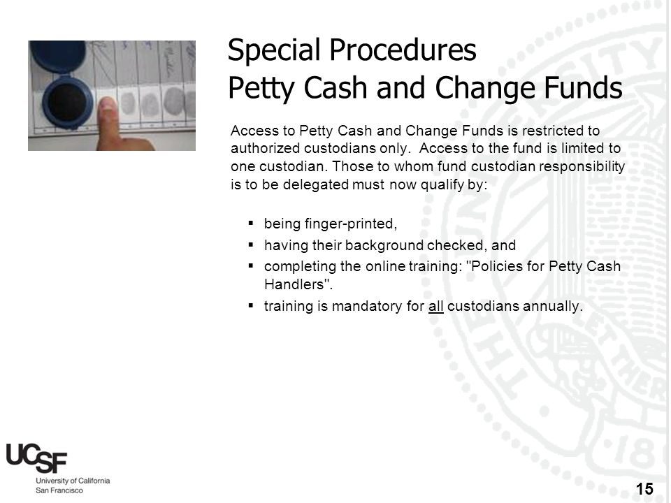 15 Petty Cash and Change Funds Access to Petty Cash and Change Funds is restricted to authorized custodians only. Access to the fund is limited to one