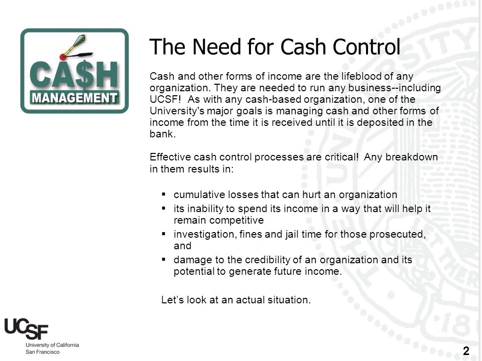 2 The Need for Cash Control Cash and other forms of income are the lifeblood of any organization. They are needed to run any business--including UCSF!