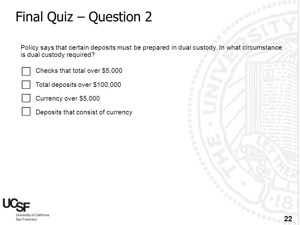 22 Final Quiz – Question 2 Policy says that certain deposits must be prepared in dual custody. In what circumstance is dual custody required?  Checks