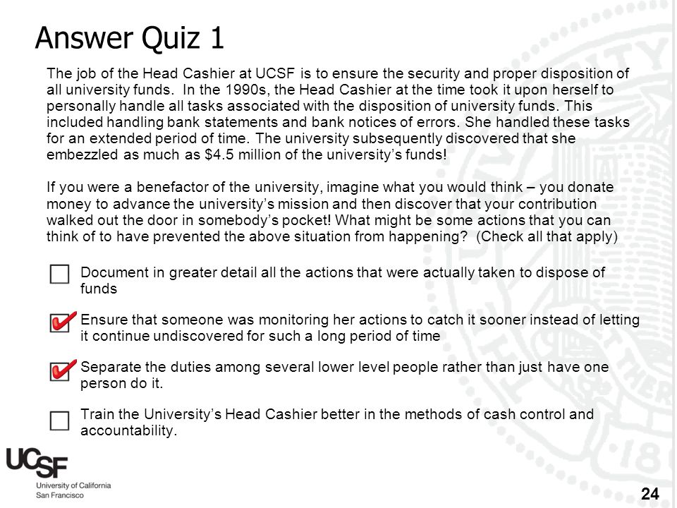 24 Answer Quiz 1 The job of the Head Cashier at UCSF is to ensure the security and proper disposition of all university funds. In the 1990s, the Head