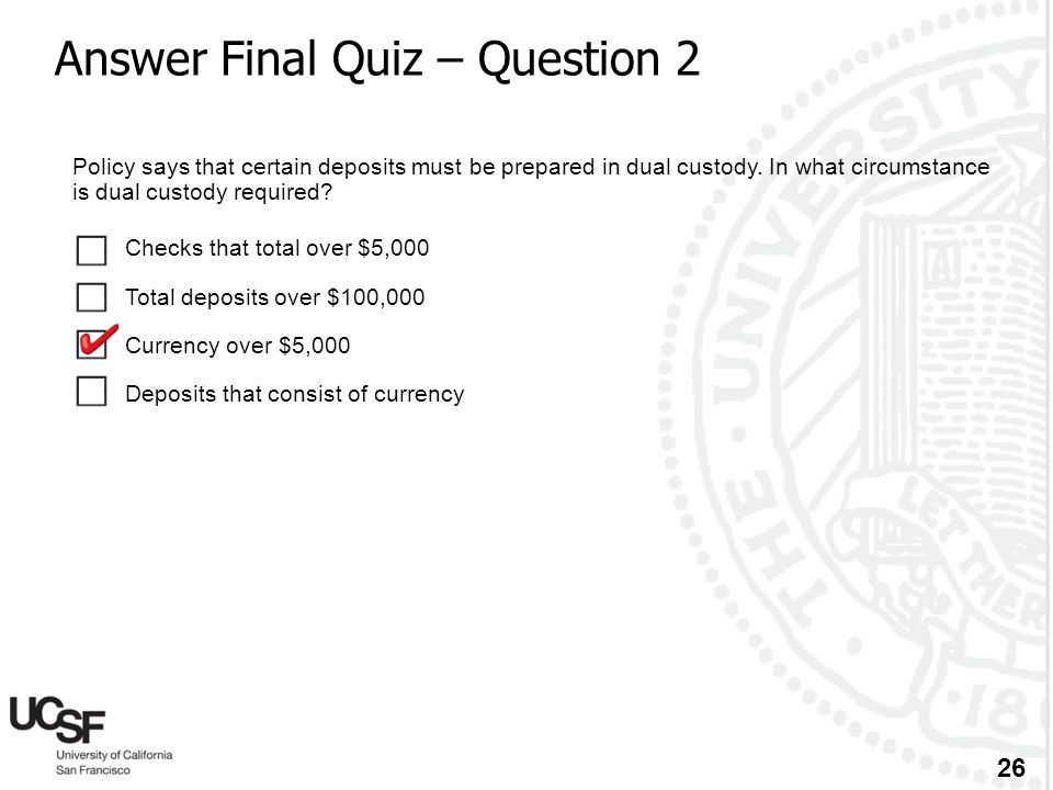 26 Answer Final Quiz – Question 2 Policy says that certain deposits must be prepared in dual custody. In what circumstance is dual custody required? 
