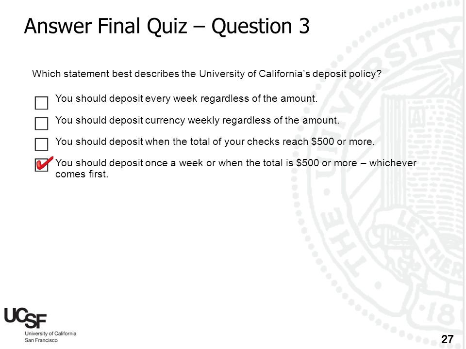 27 Answer Final Quiz – Question 3 Which statement best describes the University of California's deposit policy?  You should deposit every week regard