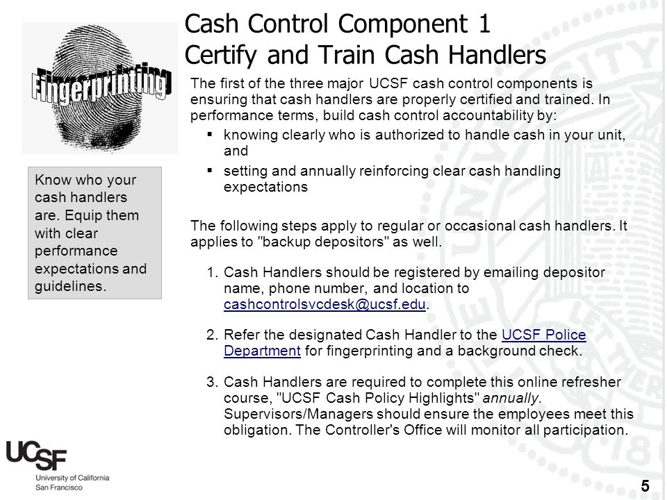 5 Cash Control Component 1 Certify and Train Cash Handlers The first of the three major UCSF cash control components is ensuring that cash handlers ar