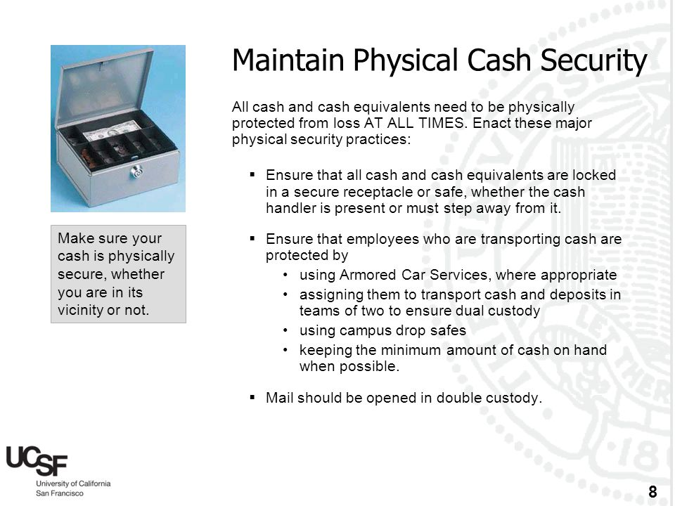 8 Maintain Physical Cash Security All cash and cash equivalents need to be physically protected from loss AT ALL TIMES. Enact these major physical sec
