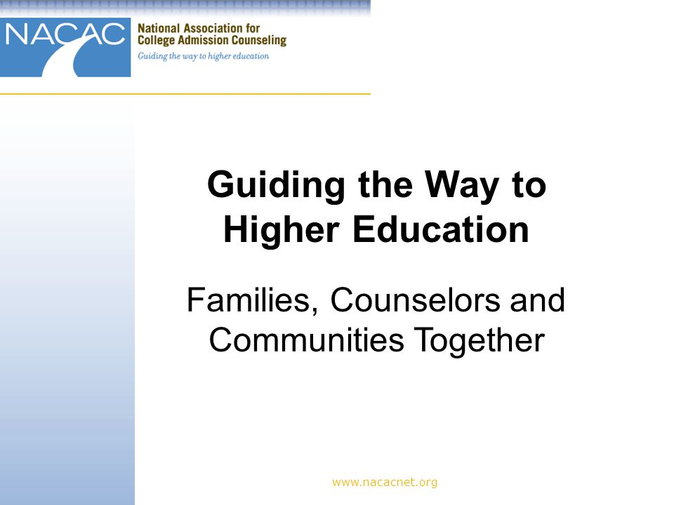 www.nacacnet.org Guiding the Way to Higher Education Families, Counselors and Communities Together