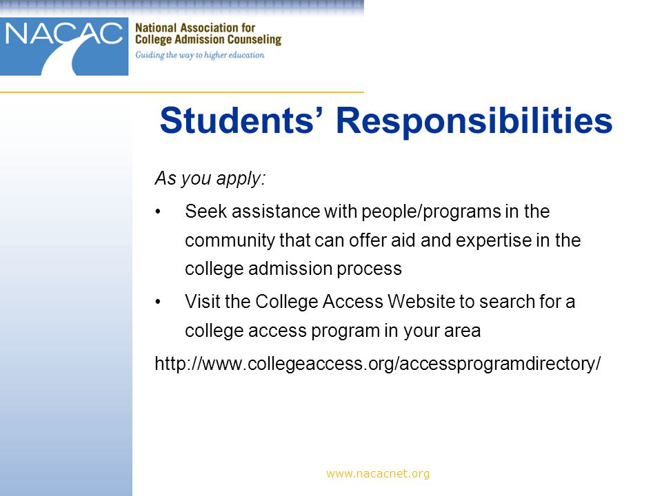 www.nacacnet.org As you apply: Seek assistance with people/programs in the community that can offer aid and expertise in the college admission process Visit the College Access Website to search for a college access program in your area http://www.collegeaccess.org/accessprogramdirectory/ Students' Responsibilities