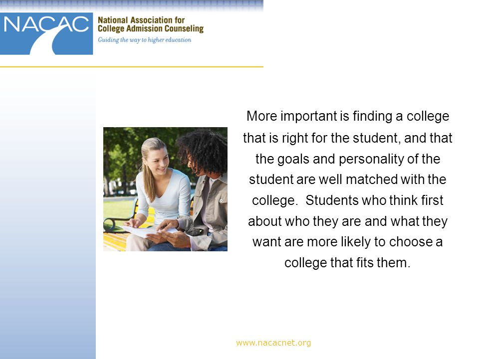 www.nacacnet.org More important is finding a college that is right for the student, and that the goals and personality of the student are well matched with the college.