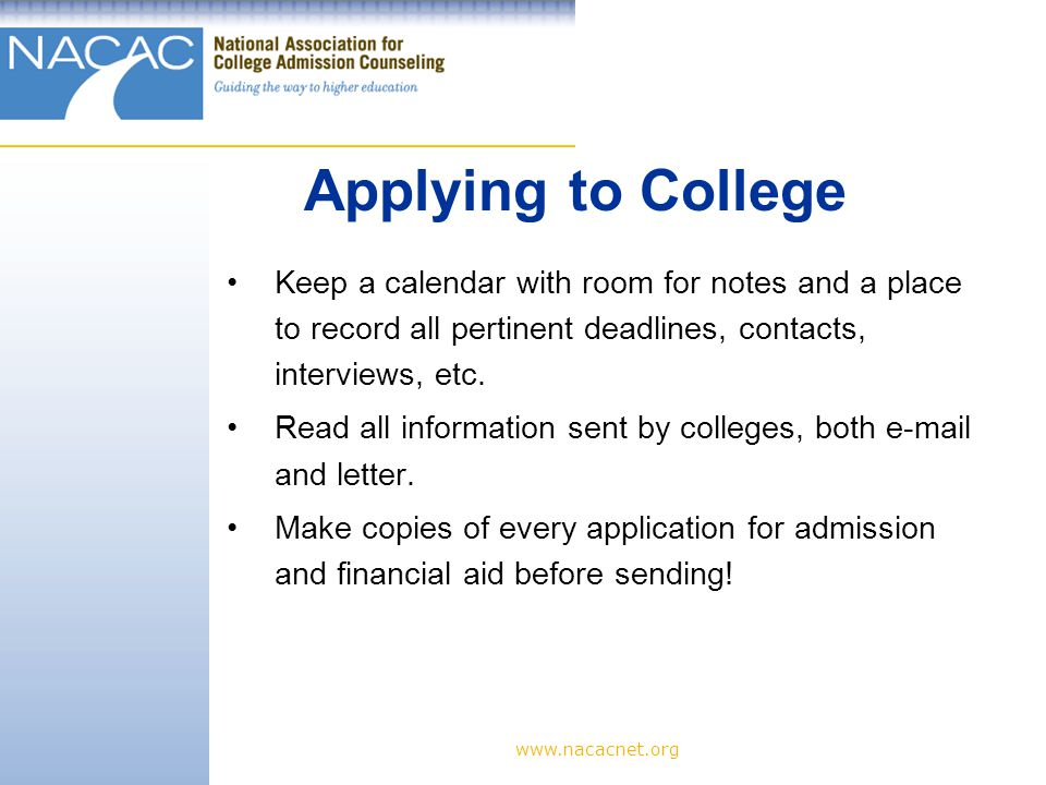 www.nacacnet.org Keep a calendar with room for notes and a place to record all pertinent deadlines, contacts, interviews, etc.