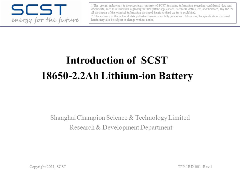 Introduction of SCST 18650-2.2Ah Lithium-ion Battery 1.The present technology is the proprietary property of SCST, including information regarding confidential data and documents, such as information regarding unfilled patent applications, technical details, etc, and therefore, any and /or all disclosure of the technical information disclosed herein to third parties is prohibited.