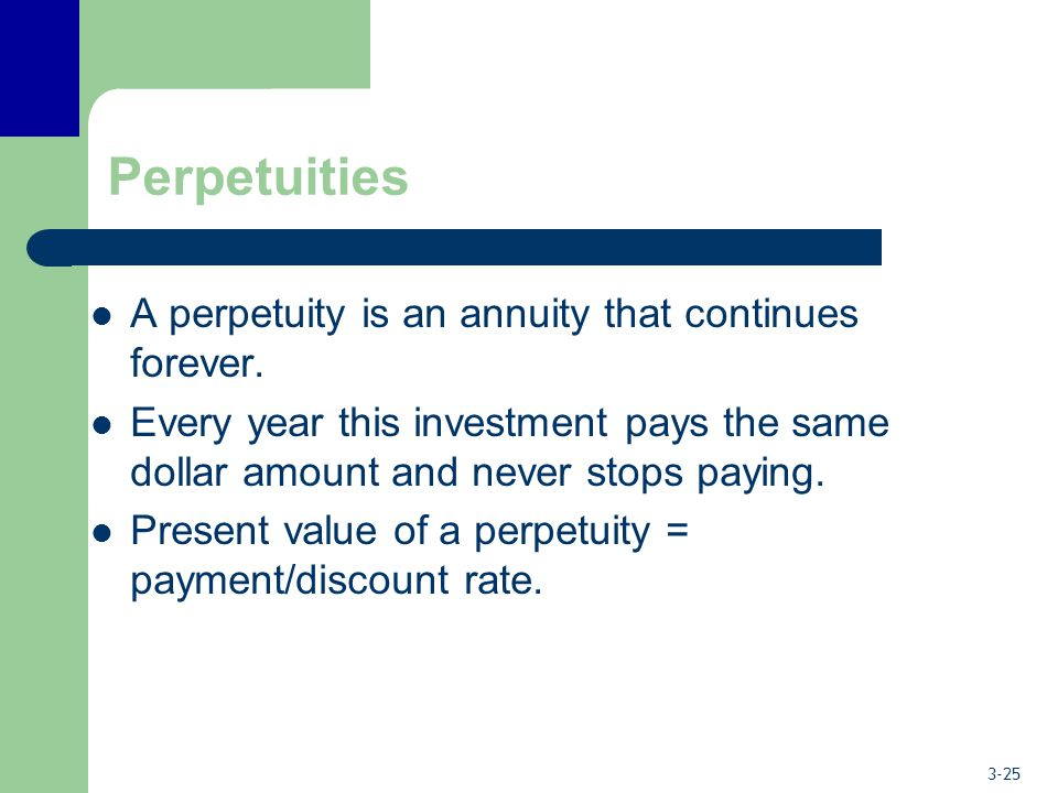 3-25 Perpetuities A perpetuity is an annuity that continues forever. Every year this investment pays the same dollar amount and never stops paying. Pr