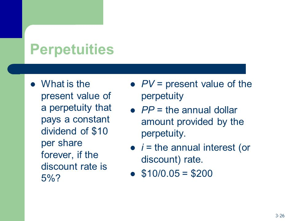 3-26 Perpetuities What is the present value of a perpetuity that pays a constant dividend of $10 per share forever, if the discount rate is 5%? PV = p