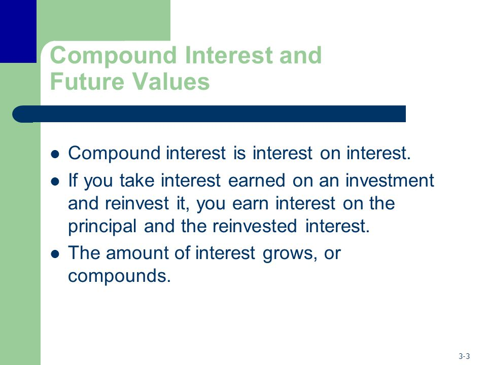3-3 Compound Interest and Future Values Compound interest is interest on interest. If you take interest earned on an investment and reinvest it, you e