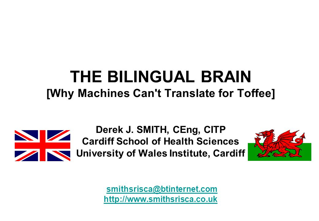 THE BILINGUAL BRAIN [Why Machines Can't Translate for Toffee] Derek J. SMITH, CEng, CITP Cardiff School of Health Sciences University of Wales Institu