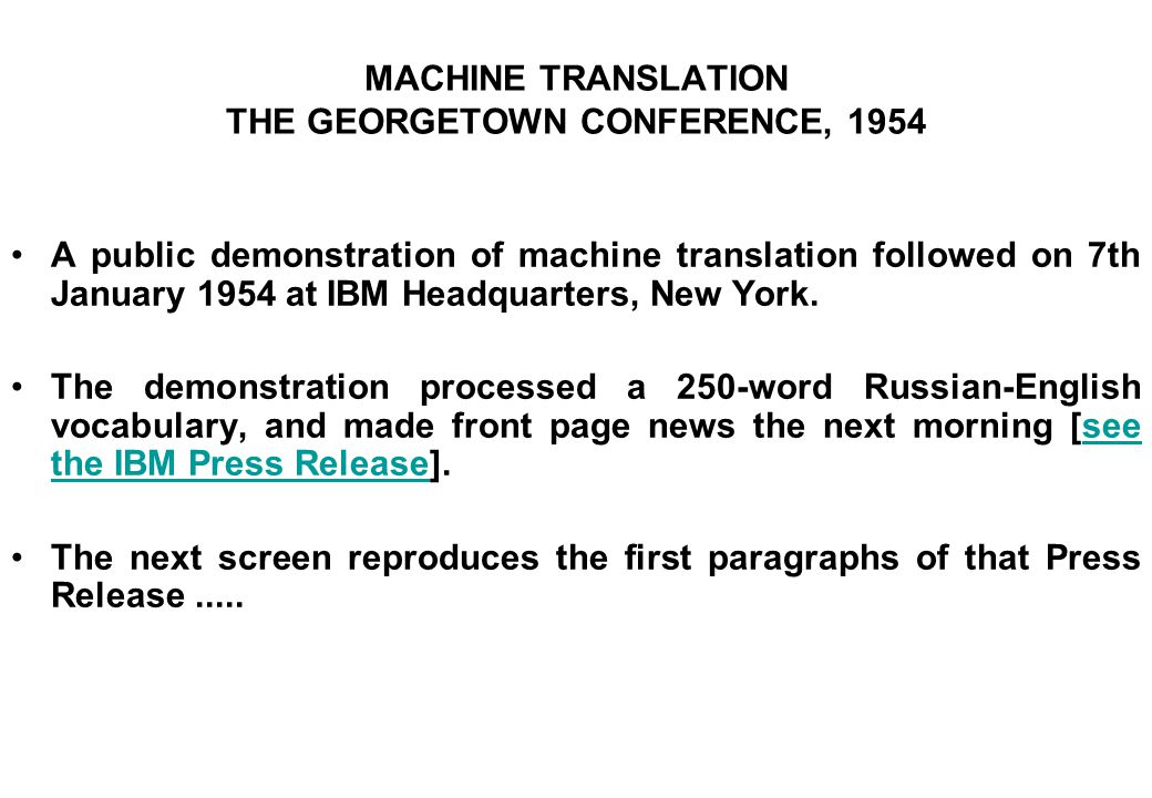 MACHINE TRANSLATION THE GEORGETOWN CONFERENCE, 1954 A public demonstration of machine translation followed on 7th January 1954 at IBM Headquarters, Ne