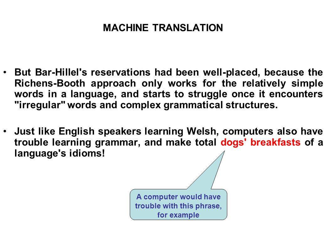 MACHINE TRANSLATION But Bar-Hillel's reservations had been well-placed, because the Richens-Booth approach only works for the relatively simple words