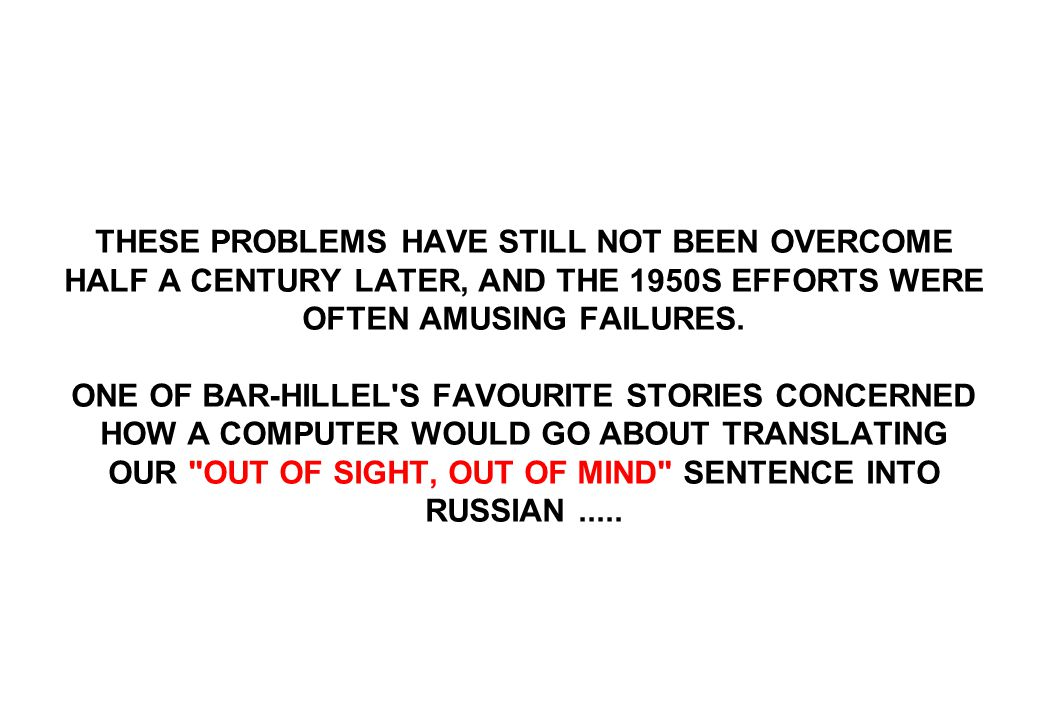 THESE PROBLEMS HAVE STILL NOT BEEN OVERCOME HALF A CENTURY LATER, AND THE 1950S EFFORTS WERE OFTEN AMUSING FAILURES. ONE OF BAR-HILLEL'S FAVOURITE STO