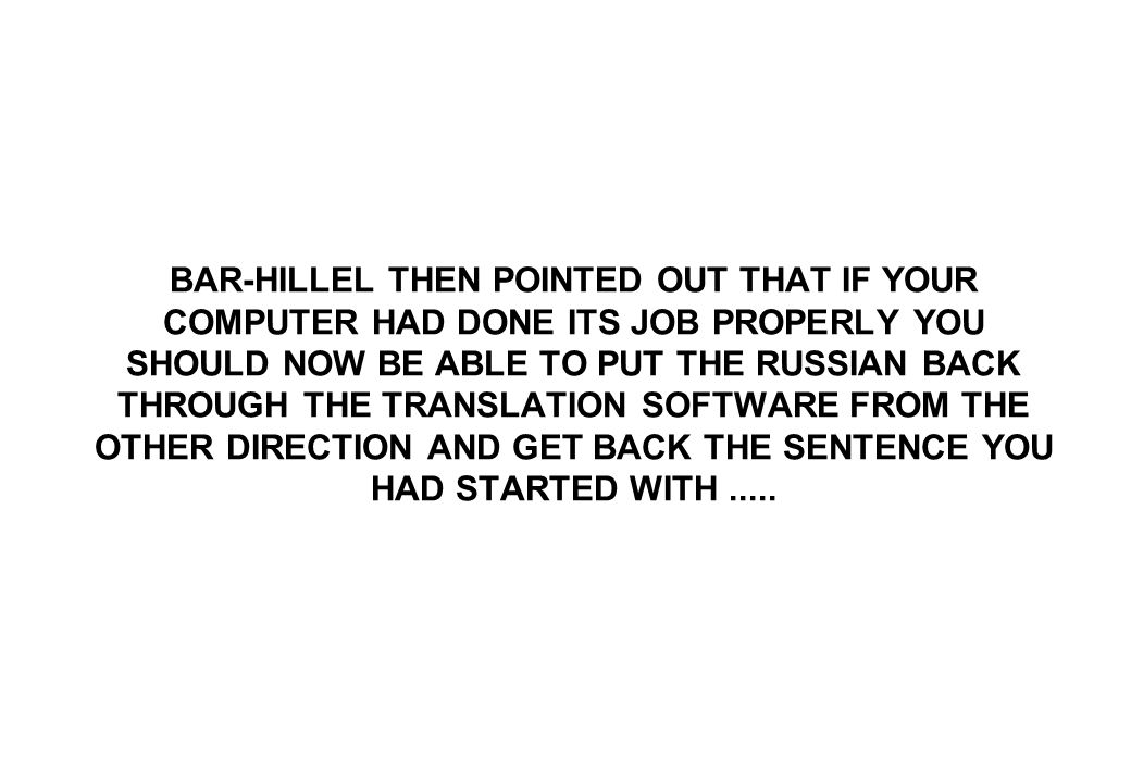BAR-HILLEL THEN POINTED OUT THAT IF YOUR COMPUTER HAD DONE ITS JOB PROPERLY YOU SHOULD NOW BE ABLE TO PUT THE RUSSIAN BACK THROUGH THE TRANSLATION SOF