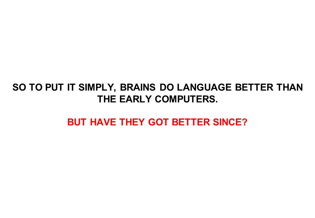 SO TO PUT IT SIMPLY, BRAINS DO LANGUAGE BETTER THAN THE EARLY COMPUTERS.
