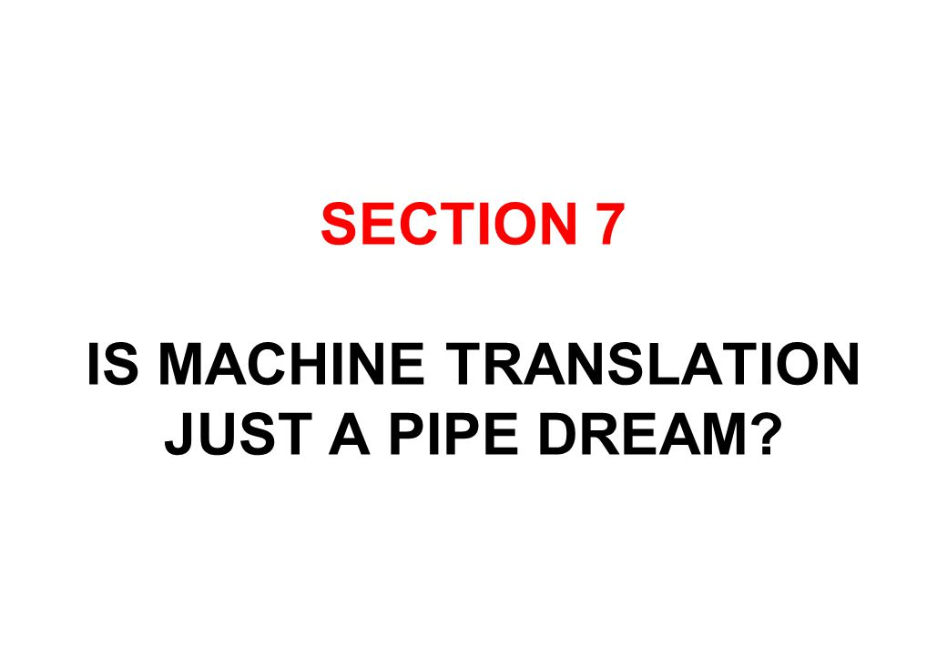 SECTION 7 IS MACHINE TRANSLATION JUST A PIPE DREAM